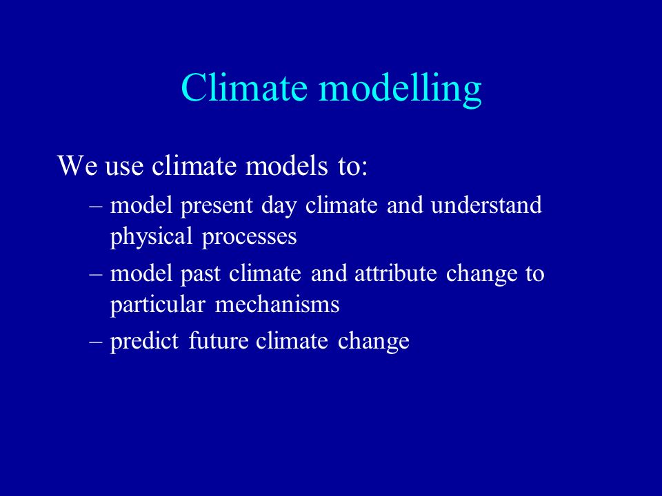 Climate modelling We use climate models to: