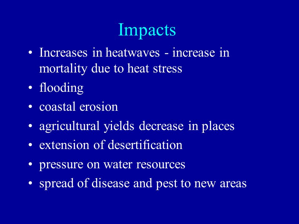 Impacts Increases in heatwaves - increase in mortality due to heat stress. flooding. coastal erosion.