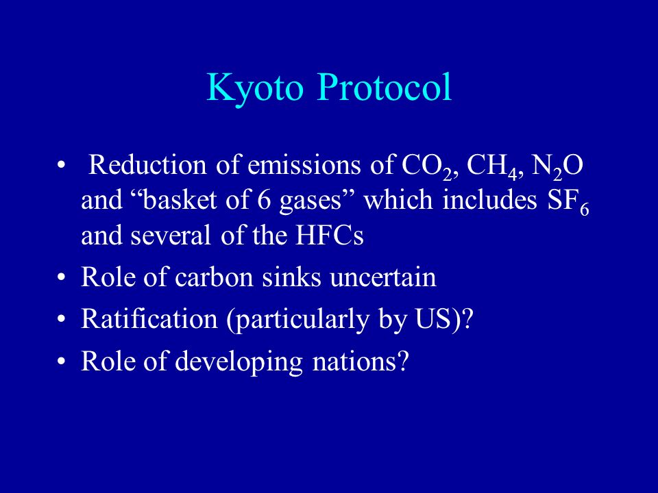 Kyoto Protocol Reduction of emissions of CO2, CH4, N2O and basket of 6 gases which includes SF6 and several of the HFCs.