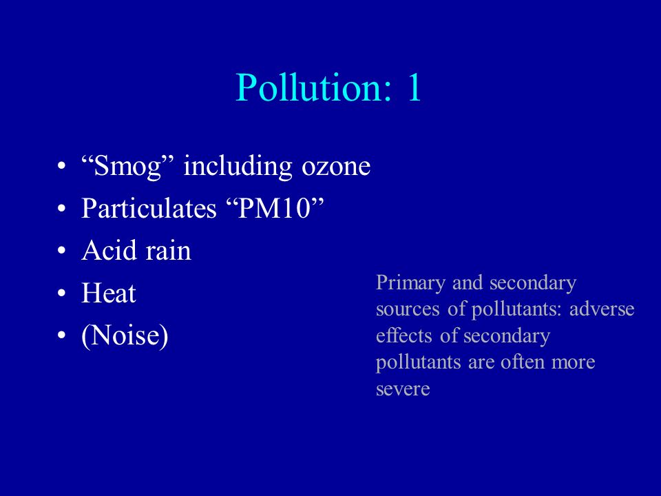 Pollution: 1 Smog including ozone Particulates PM10 Acid rain Heat