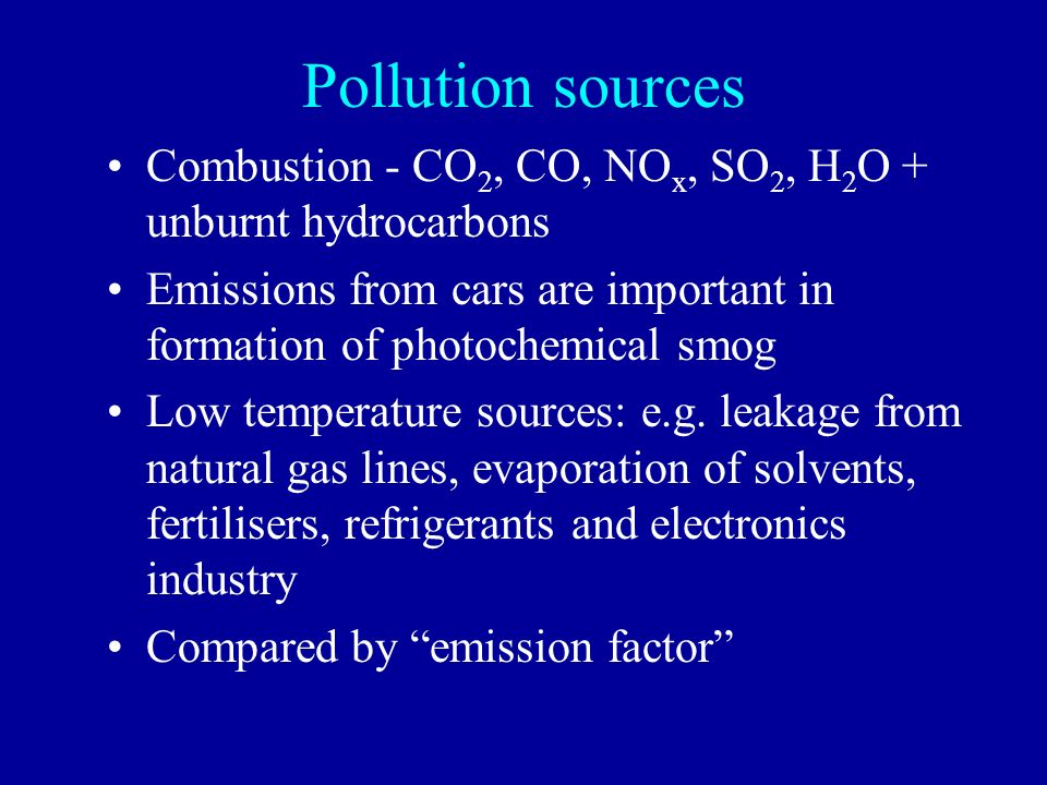 Pollution sources Combustion - CO2, CO, NOx, SO2, H2O + unburnt hydrocarbons. Emissions from cars are important in formation of photochemical smog.