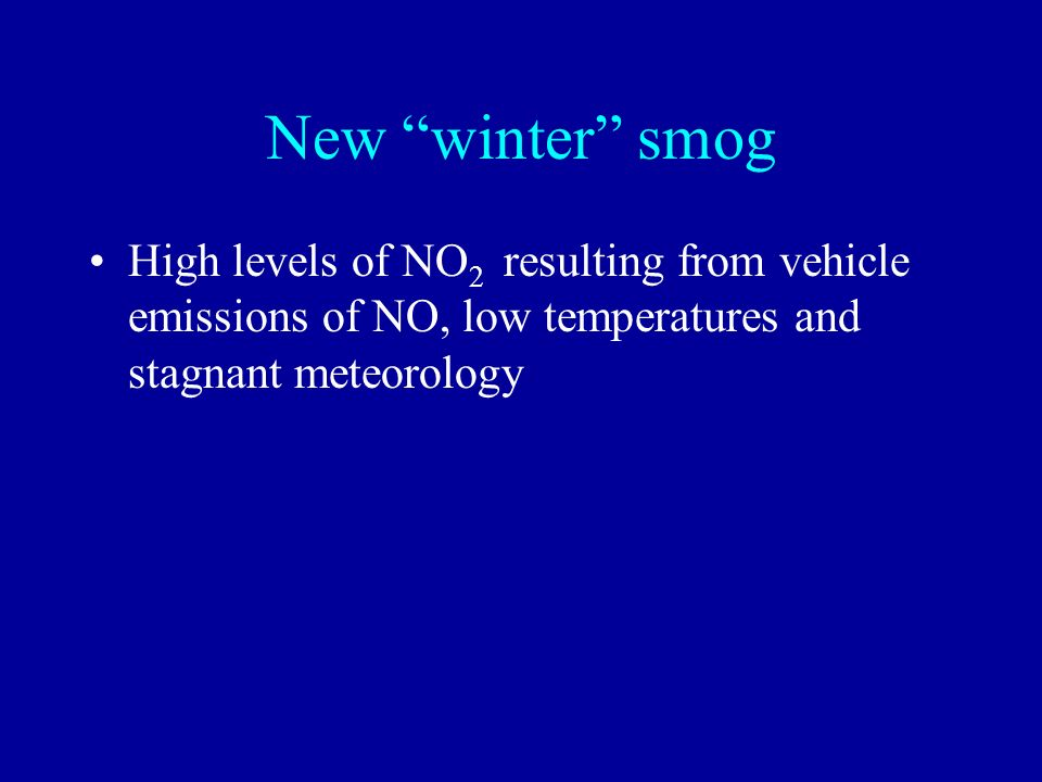 New winter smog High levels of NO2 resulting from vehicle emissions of NO, low temperatures and stagnant meteorology.