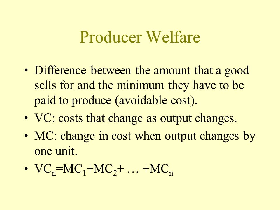 Producer Welfare Difference between the amount that a good sells for and the minimum they have to be paid to produce (avoidable cost).