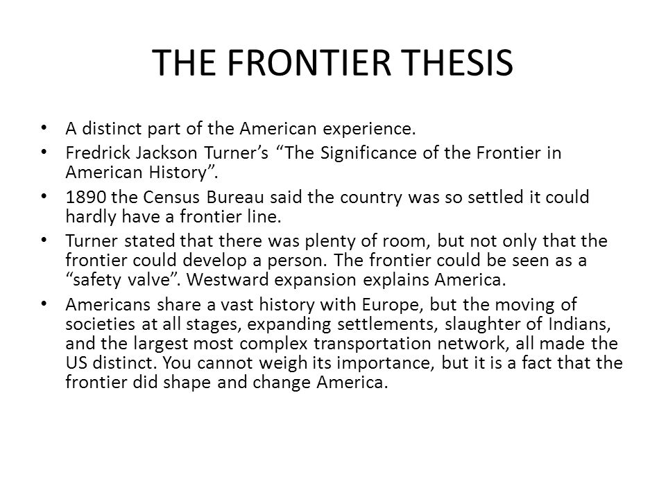 frontier thesis importance Frederick jackson turner was a historian who introduced the highly influential frontier thesis in an 1893 paper he gave to the american historical association in it, he argued that the.