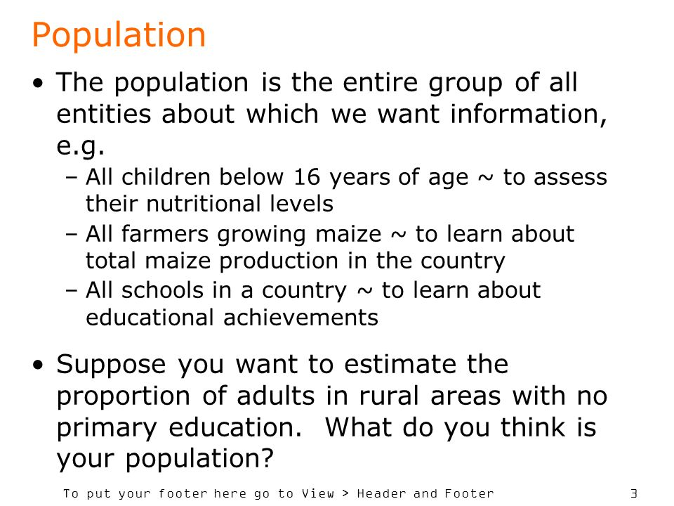 Population The population is the entire group of all entities about which we want information, e.g.