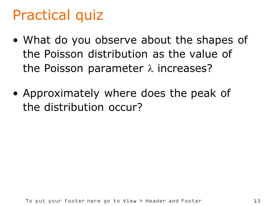 Practical quiz What do you observe about the shapes of the Poisson distribution as the value of the Poisson parameter  increases
