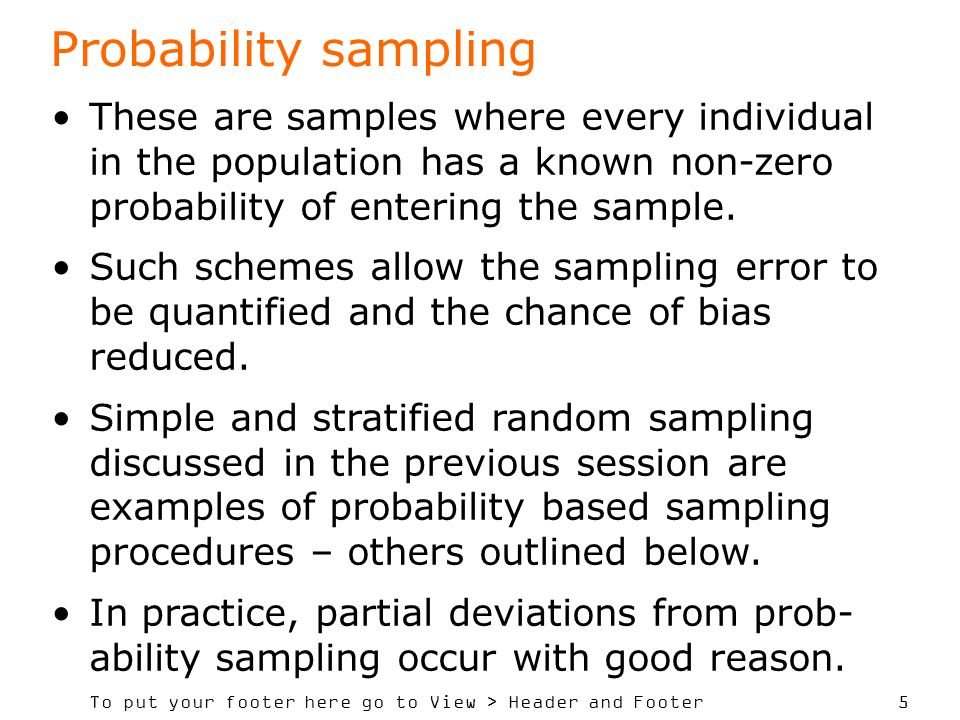 Probability sampling These are samples where every individual in the population has a known non-zero probability of entering the sample.