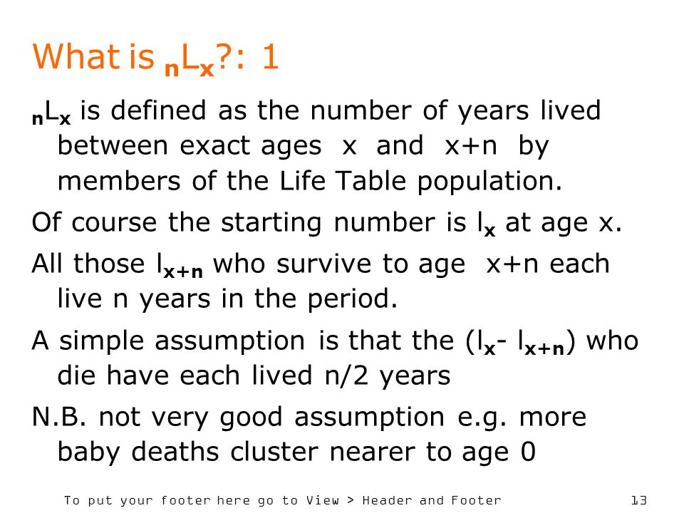 What is nLx : 1 nLx is defined as the number of years lived between exact ages x and x+n by members of the Life Table population.