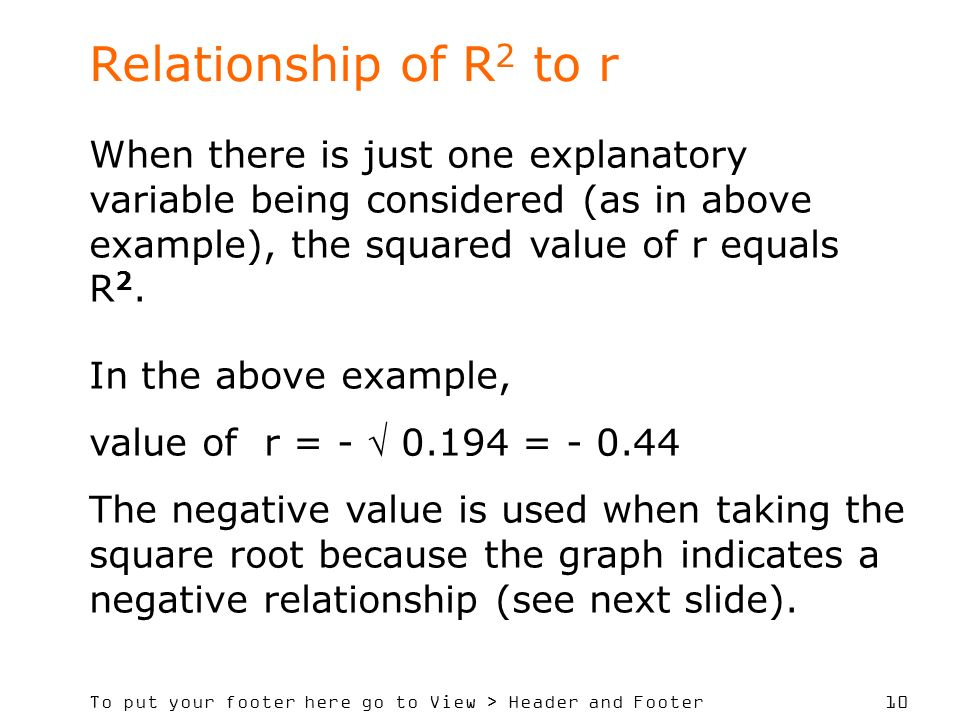 Relationship of R2 to r When there is just one explanatory variable being considered (as in above example), the squared value of r equals R2.