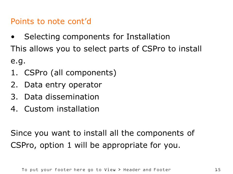 Points to note cont'd Selecting components for Installation. This allows you to select parts of CSPro to install.