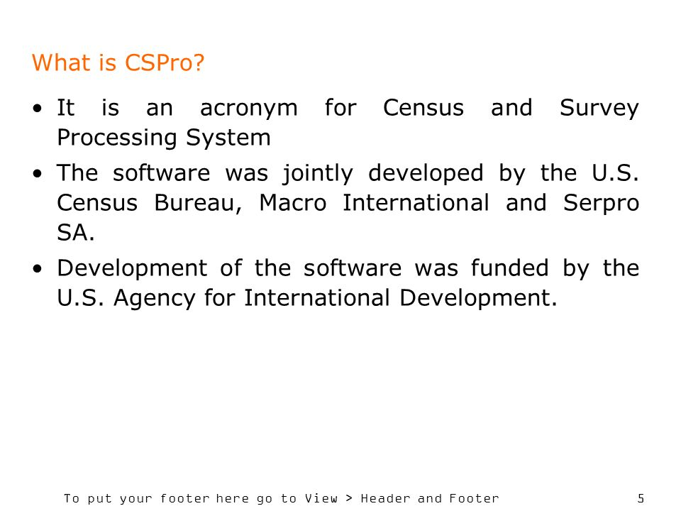 What is CSPro It is an acronym for Census and Survey Processing System.