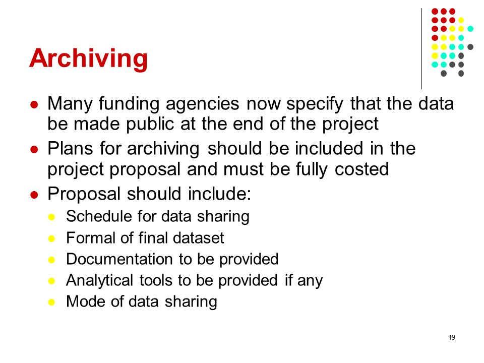 Archiving Many funding agencies now specify that the data be made public at the end of the project.