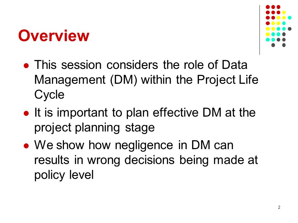 Overview This session considers the role of Data Management (DM) within the Project Life Cycle.