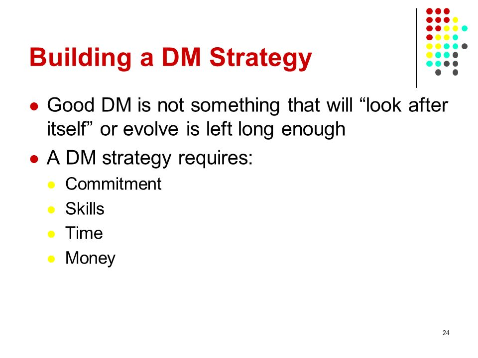 Building a DM Strategy Good DM is not something that will look after itself or evolve is left long enough.