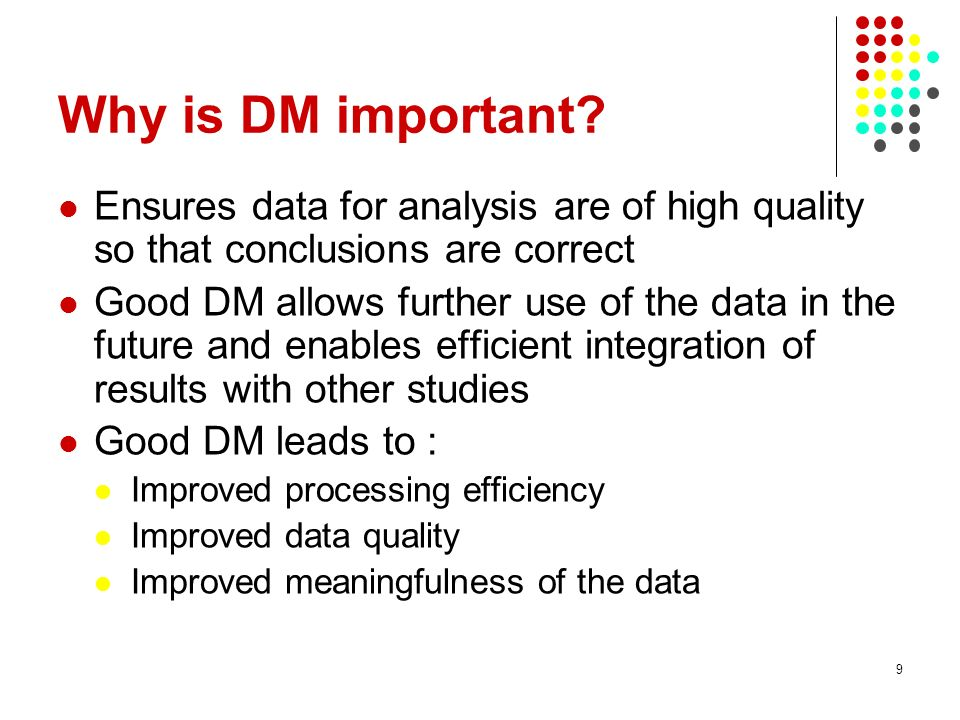 Why is DM important Ensures data for analysis are of high quality so that conclusions are correct.