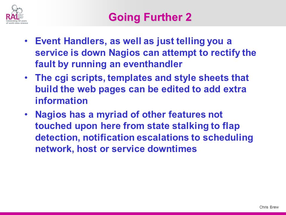 Going Further 2 Event Handlers, as well as just telling you a service is down Nagios can attempt to rectify the fault by running an eventhandler.