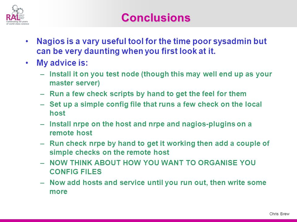 Conclusions Nagios is a vary useful tool for the time poor sysadmin but can be very daunting when you first look at it.