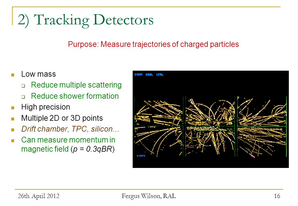 2) Tracking Detectors Purpose: Measure trajectories of charged particles. Low mass. Reduce multiple scattering.