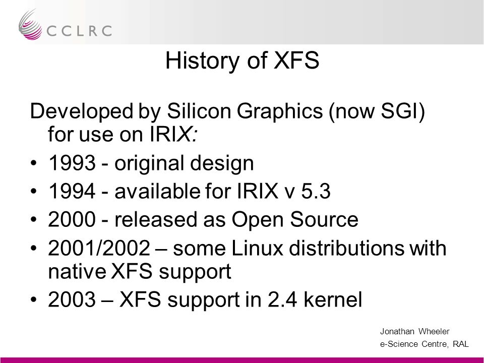History of XFS Developed by Silicon Graphics (now SGI) for use on IRIX: 1993 - original design. 1994 - available for IRIX v 5.3.