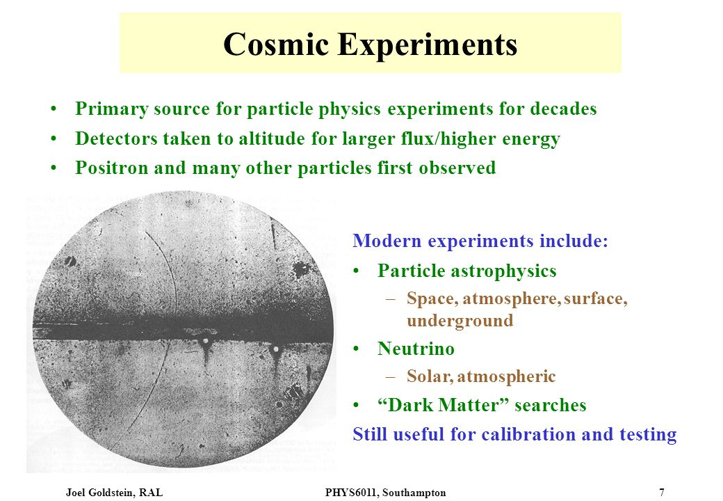 Cosmic Experiments Primary source for particle physics experiments for decades. Detectors taken to altitude for larger flux/higher energy.