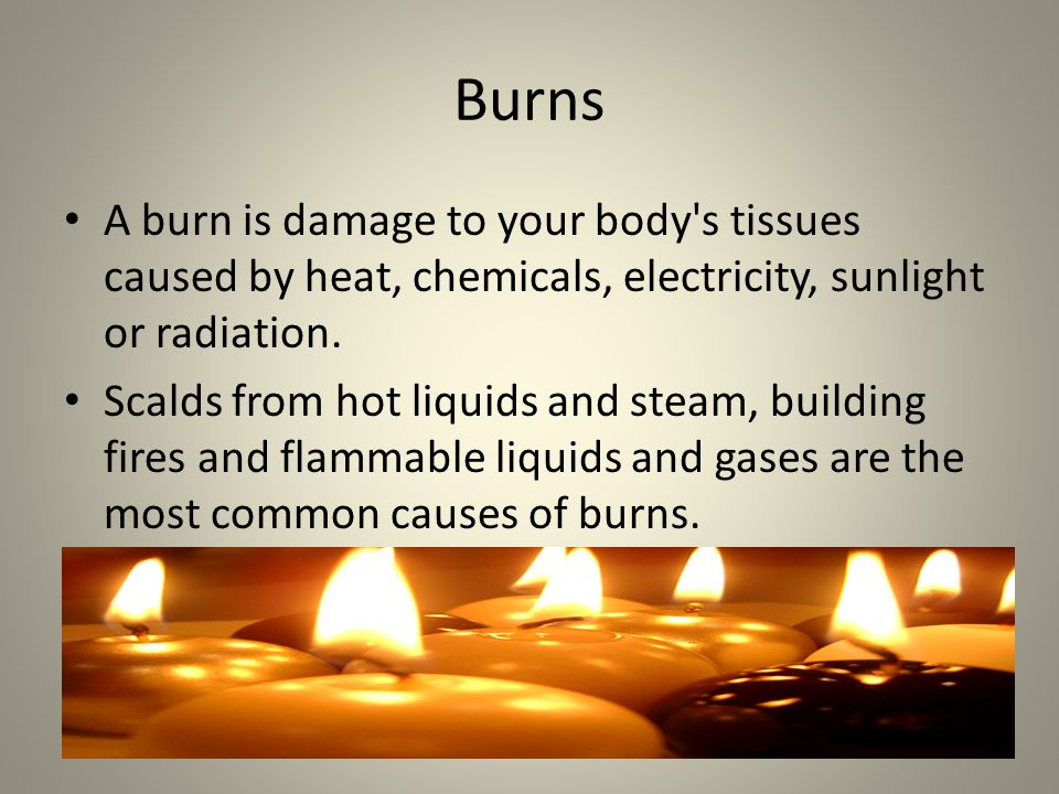 Burns A burn is damage to your body s tissues caused by heat, chemicals, electricity, sunlight or radiation.
