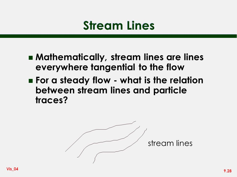 Stream Lines Mathematically, stream lines are lines everywhere tangential to the flow.