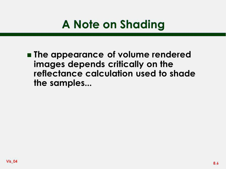 A Note on Shading The appearance of volume rendered images depends critically on the reflectance calculation used to shade the samples...