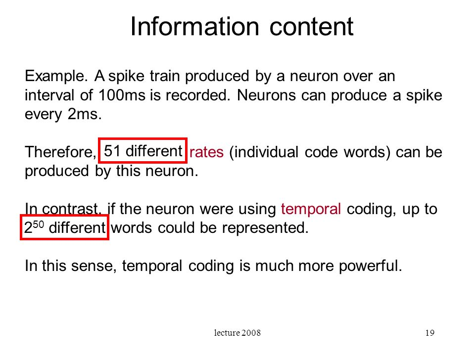 Information content Example. A spike train produced by a neuron over an interval of 100ms is recorded. Neurons can produce a spike every 2ms.