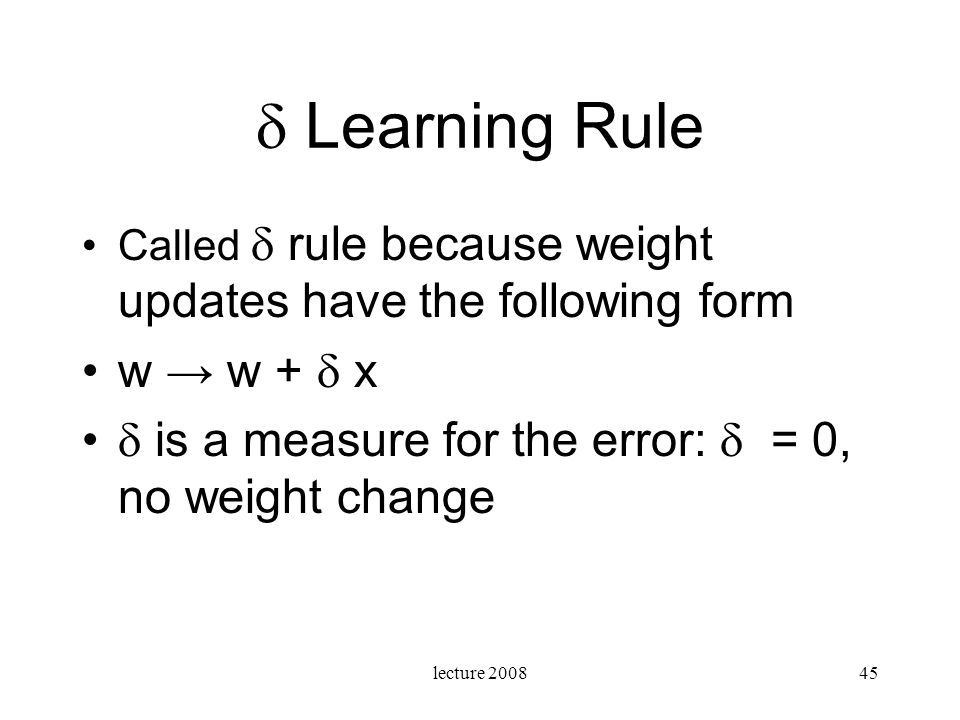  Learning Rule Called  rule because weight updates have the following form. w → w +  x.  is a measure for the error:  = 0, no weight change.