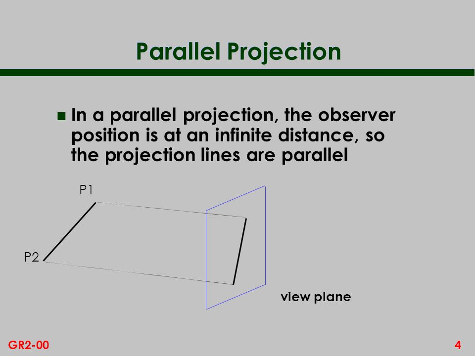 Parallel Projection In a parallel projection, the observer position is at an infinite distance, so the projection lines are parallel.
