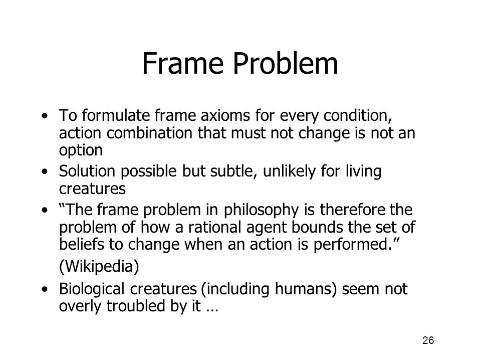 Frame Problem To formulate frame axioms for every condition, action combination that must not change is not an option.