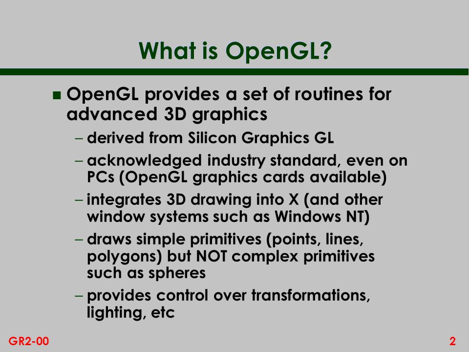 What is OpenGL OpenGL provides a set of routines for advanced 3D graphics. derived from Silicon Graphics GL.