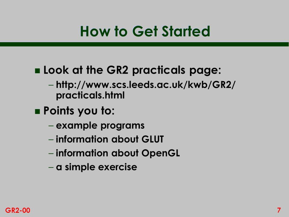 How to Get Started Look at the GR2 practicals page: Points you to: