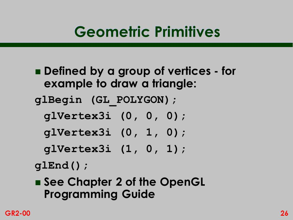 Geometric Primitives Defined by a group of vertices - for example to draw a triangle: glBegin (GL_POLYGON);