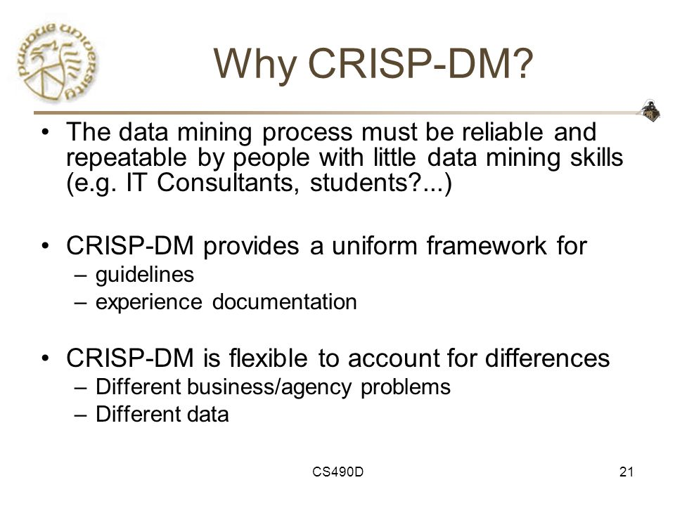 Why CRISP-DM The data mining process must be reliable and repeatable by people with little data mining skills (e.g. IT Consultants, students ...)