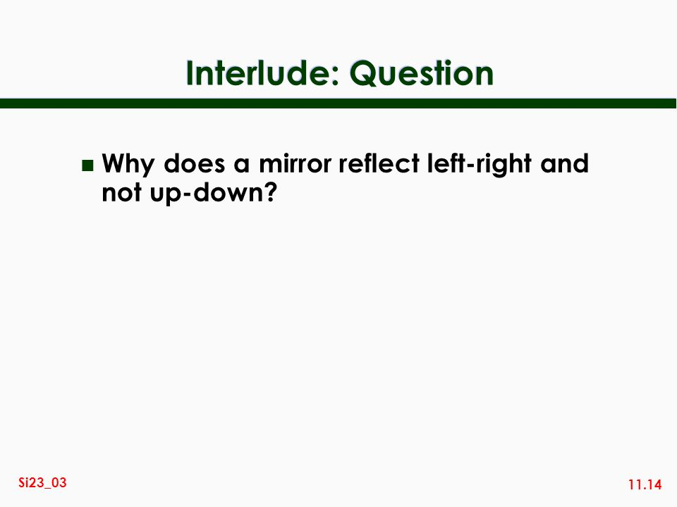 Interlude: Question Why does a mirror reflect left-right and not up-down