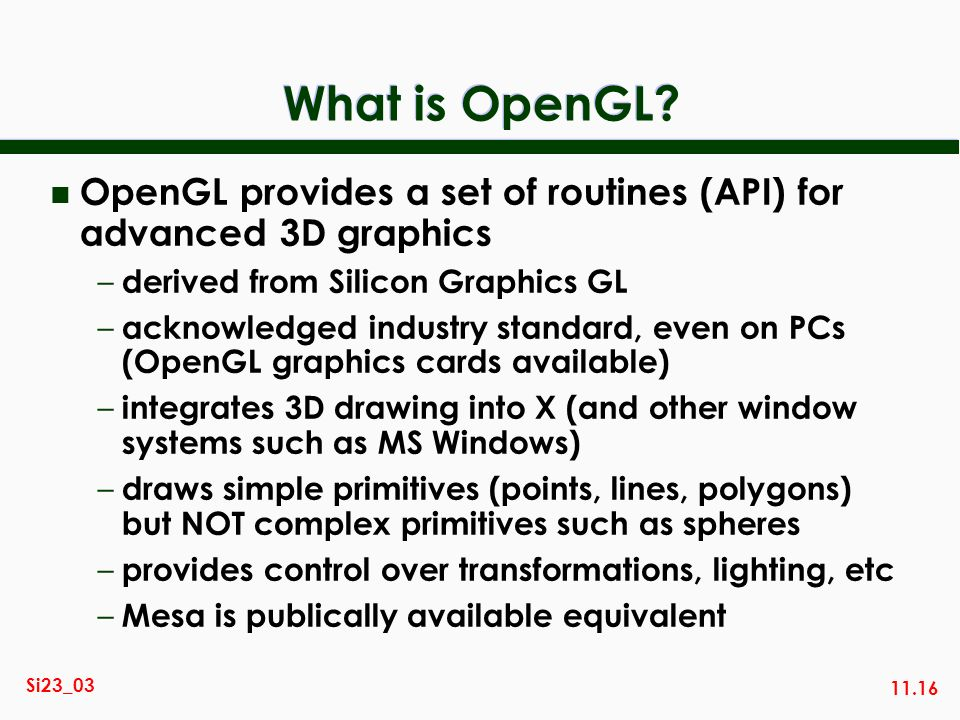 What is OpenGL OpenGL provides a set of routines (API) for advanced 3D graphics. derived from Silicon Graphics GL.