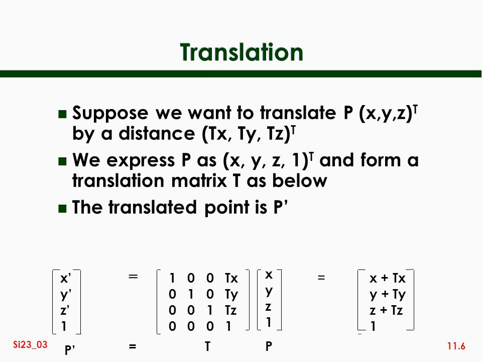 Translation Suppose we want to translate P (x,y,z)T by a distance (Tx, Ty, Tz)T.