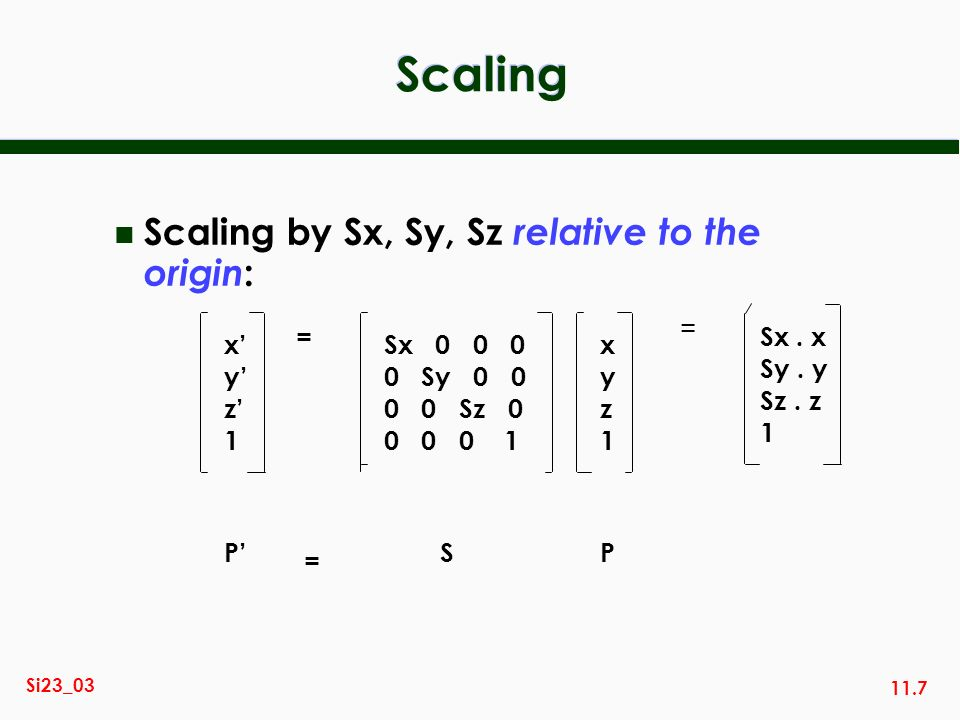 Scaling Scaling by Sx, Sy, Sz relative to the origin: = x' y' z' 1