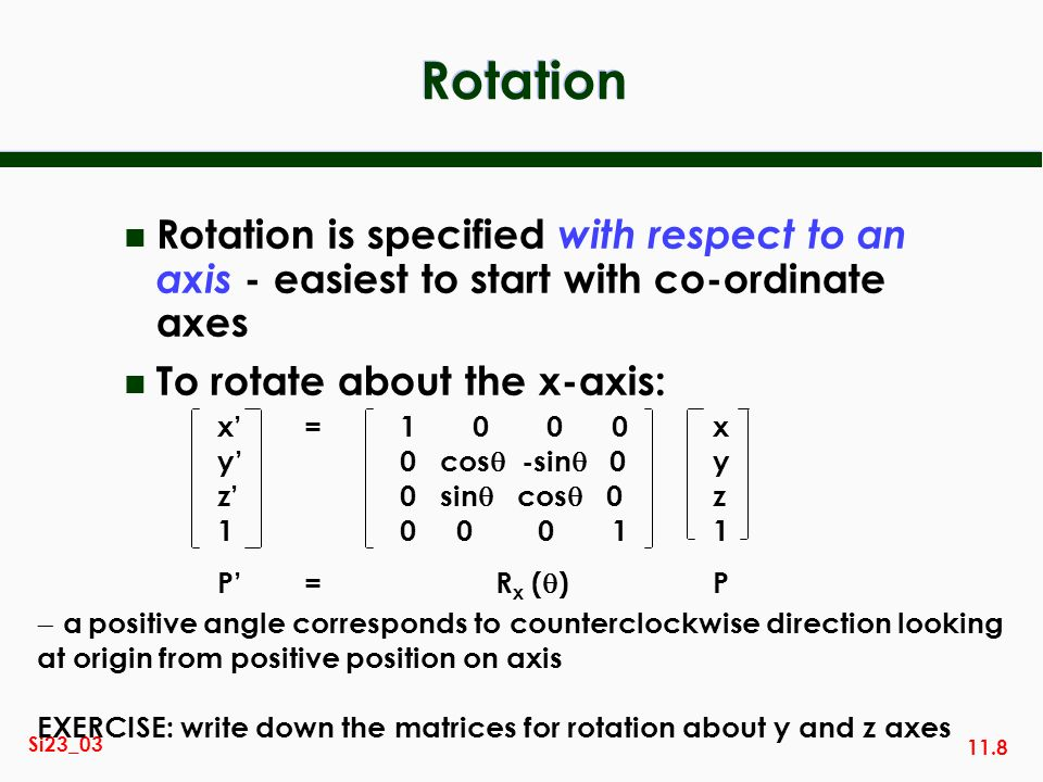 Rotation Rotation is specified with respect to an axis - easiest to start with co-ordinate axes. To rotate about the x-axis: