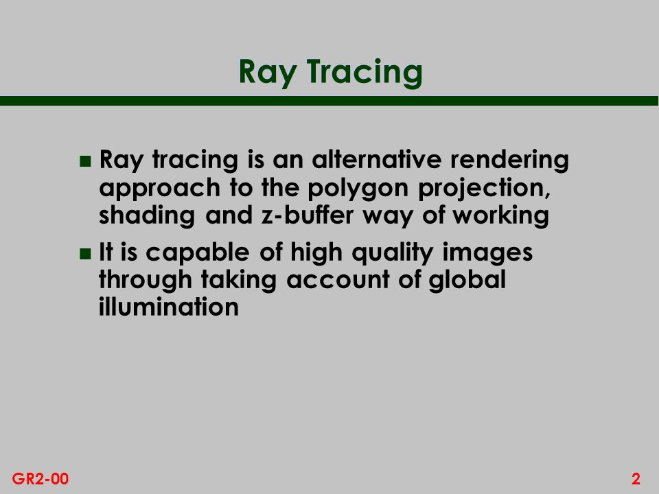 Ray Tracing Ray tracing is an alternative rendering approach to the polygon projection, shading and z-buffer way of working.