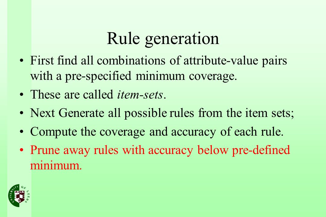 Rule generation First find all combinations of attribute-value pairs with a pre-specified minimum coverage.