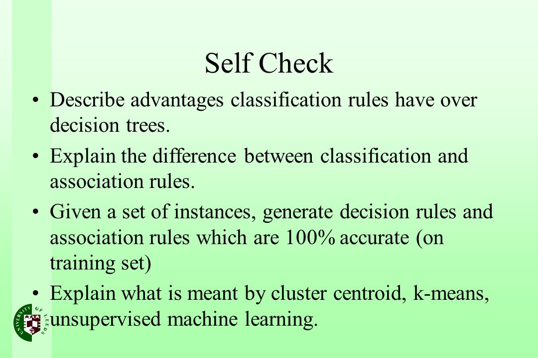 Self Check Describe advantages classification rules have over decision trees. Explain the difference between classification and association rules.