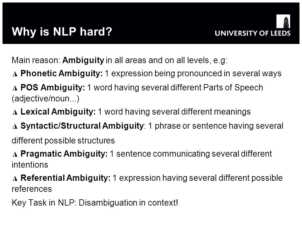Why is NLP hard Main reason: Ambiguity in all areas and on all levels, e.g: ◮ Phonetic Ambiguity: 1 expression being pronounced in several ways.
