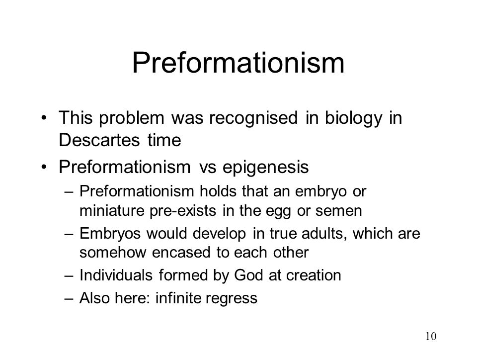Preformationism This problem was recognised in biology in Descartes time. Preformationism vs epigenesis.