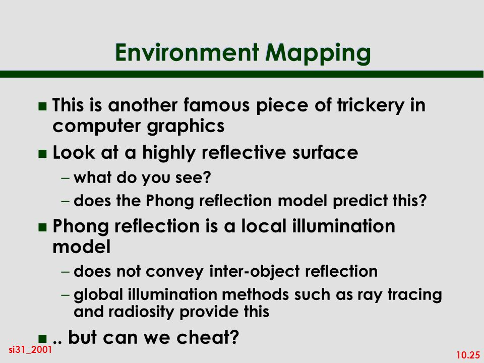 Environment Mapping This is another famous piece of trickery in computer graphics. Look at a highly reflective surface.