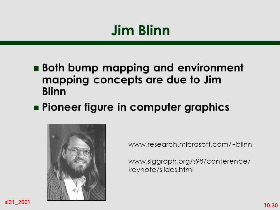 Jim Blinn Both bump mapping and environment mapping concepts are due to Jim Blinn. Pioneer figure in computer graphics.