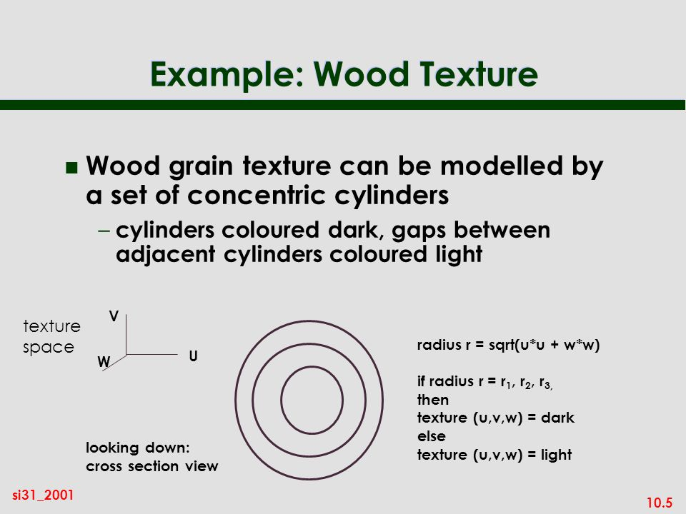 Example: Wood Texture Wood grain texture can be modelled by a set of concentric cylinders.