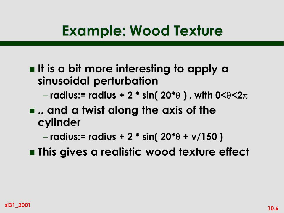 Example: Wood Texture It is a bit more interesting to apply a sinusoidal perturbation. radius:= radius + 2 * sin( 20*) , with 0<<2