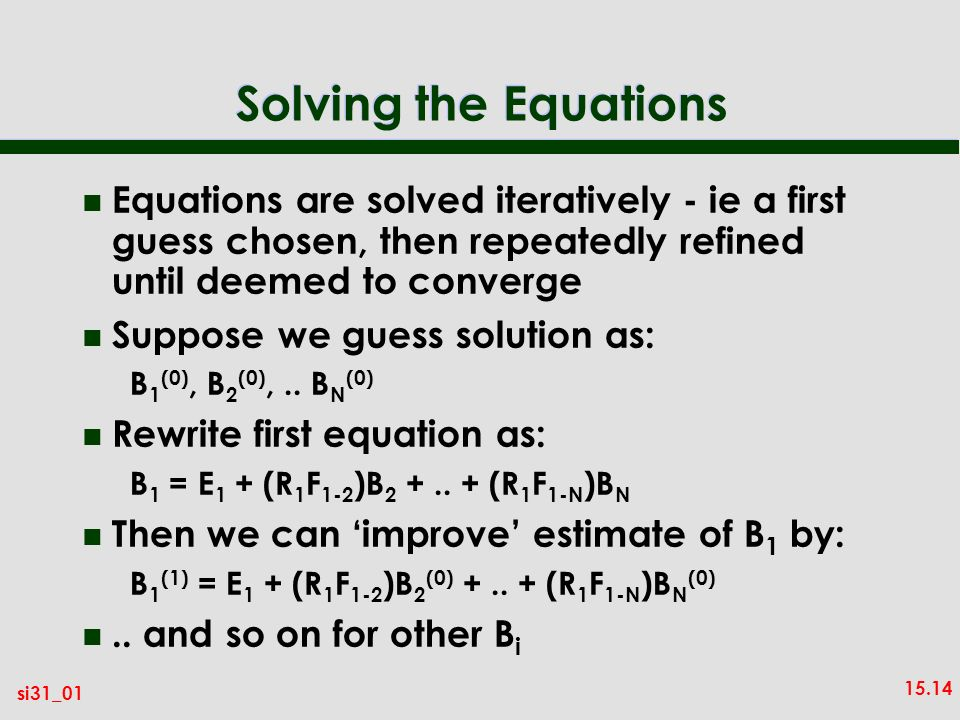 Solving the Equations Equations are solved iteratively - ie a first guess chosen, then repeatedly refined until deemed to converge.